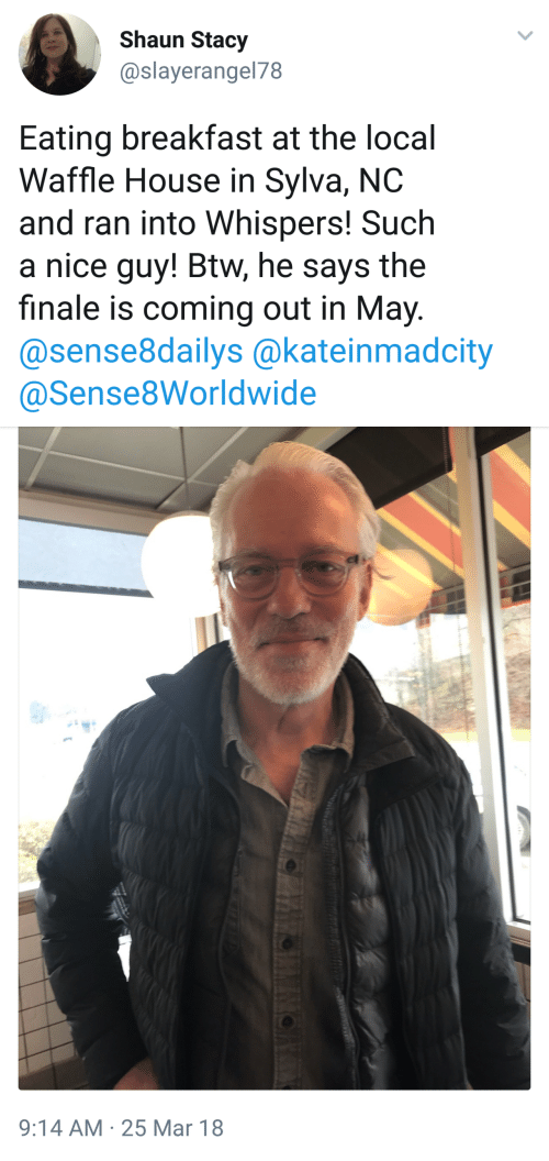 Waffle House: Shaun Stacy  @slayerangel78  Eating breakfast at the local  Waffle House in Sylva, NC  and ran into Whispers! Such  a nice guy! Btw, he says the  finale is coming out in May.  @sense8dailys @kateinmadcity  @Sense8Worldwide   9:14 AM 25 Mar 18