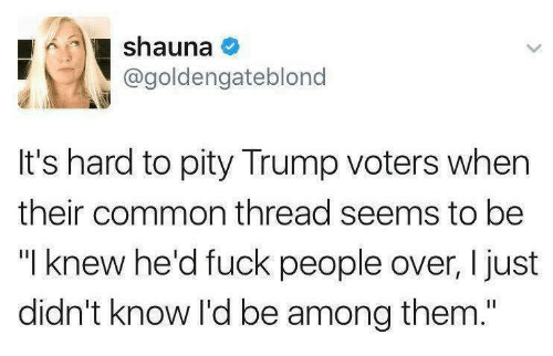 """Fuck People: shauna  @goldengateblono  It's hard to pity Trump voters when  their common thread seems to be  """"I knew he'd fuck people over, I just  didn't know I'd be among them."""""""