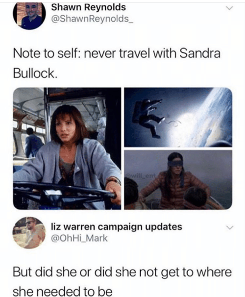 liz: Shawn Reynolds  @ShawnReynolds  Note to self: never travel with Sandra  Bullock  @will ent  liz warren campaign updates  @OhHi_Mark  But did she or did she not get to where  she needed to be
