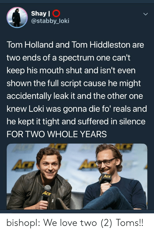 hiddleston: Shay l  @stabby_loki  I O  Tom Holland and Tom Hiddleston are  two ends of a spectrum one can't  keep his mouth shut and isn't even  shown the full script cause he might  accidentally leak it and the other one  knew Loki was gonna die fo reals and  he kept it tight and suffered in silence  FOR TWO WHOLE YEARS  ACE bishopl:  We love two (2) Toms!!