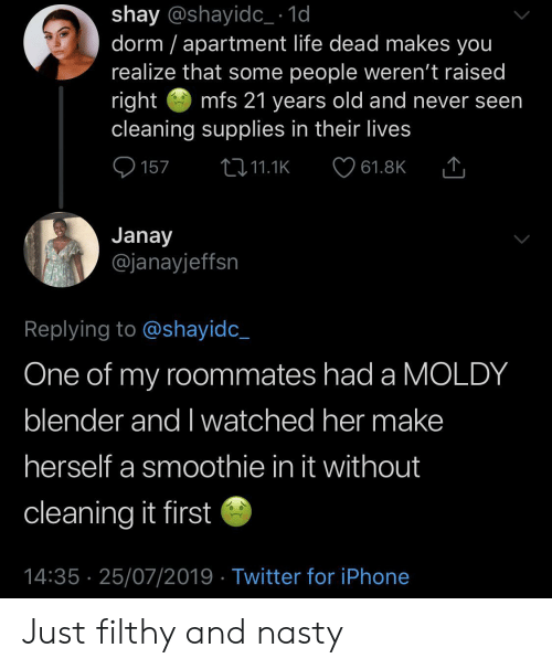 Smoothie: shay @shayidc_ 1d  dorm apartment life dead makes you  realize that some people weren't raised  right  cleaning supplies in their lives  mfs 21 years old and never seen  157  2i11.1K  61.8K  Janay  @janayjeffsn  Replying to @shayidc_  One of my roommates had a MOLDY  blender and I watched her make  herself a smoothie in it without  cleaning it first  14:35 25/07/2019 Twitter for iPhone Just filthy and nasty