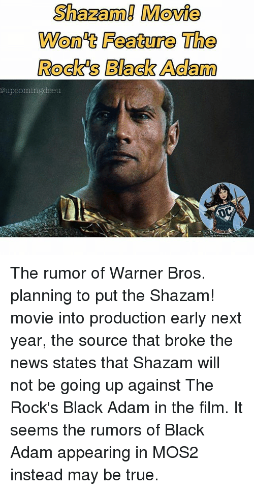 black adam: Shazam! Movie  Won't Feature The  Rock's Black Adam  @upcomingdceu The rumor of Warner Bros. planning to put the Shazam! movie into production early next year, the source that broke the news states that Shazam will not be going up against The Rock's Black Adam in the film. It seems the rumors of Black Adam appearing in MOS2 instead may be true.