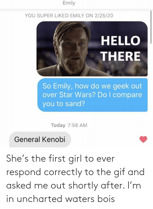 Asked: She's the first girl to ever respond correctly to the gif and asked me out shortly after. I'm in uncharted waters bois