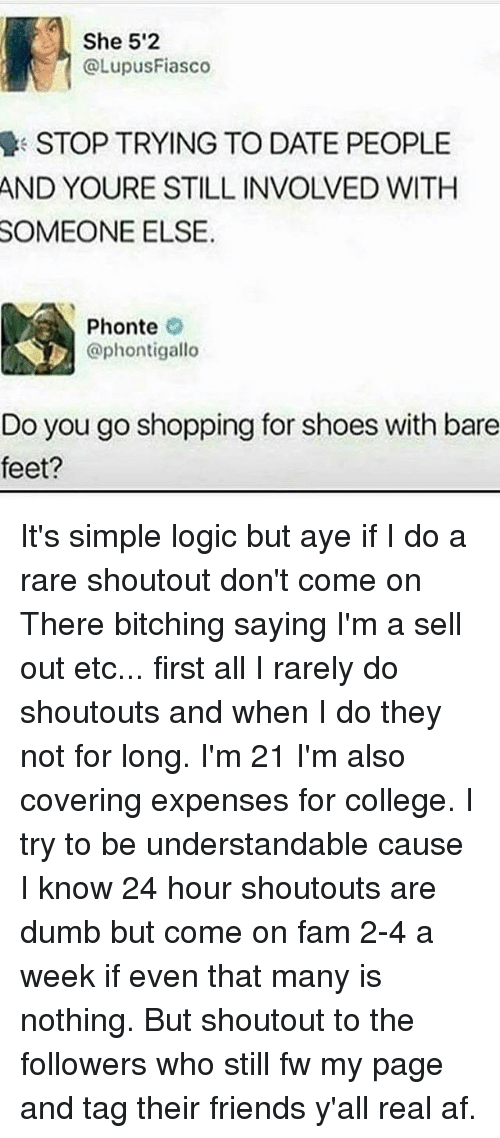 Ayee: She 52  @LupusFiasco  STOP TRYING TO DATE PEOPLE  YOURE STILL INVOLVED WITH  AND  SOMEONE  ELSE.  Phonte  @phontigallo  Do you go shopping for shoes with bare  feet? It's simple logic but aye if I do a rare shoutout don't come on There bitching saying I'm a sell out etc... first all I rarely do shoutouts and when I do they not for long. I'm 21 I'm also covering expenses for college. I try to be understandable cause I know 24 hour shoutouts are dumb but come on fam 2-4 a week if even that many is nothing. But shoutout to the followers who still fw my page and tag their friends y'all real af.