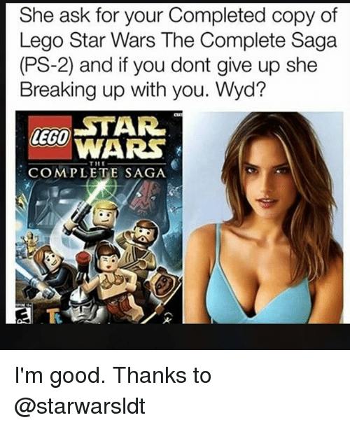 Lego Star Wars: She ask for your Completed copy of  Lego Star Wars The Complete Saga  (PS-2) and if you dont give up she  Breaking up with you. Wyd?  LECO TAR  WARS  THE  COMPLETE SAGA I'm good. Thanks to @starwarsldt
