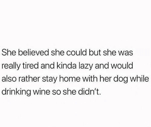 Dank, Drinking, and Lazy: She believed she could but she was  really tired and kinda lazy and would  also rather stay home with her dog while  drinking wine so she didn't.