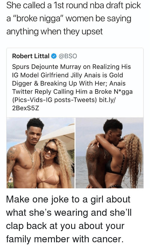 "Nba Draft: She called a 1st round nba draft pick  a ""broke nigga"" women be saying  anything when they upset  Robert Littal@BSO  Spurs Dejounte Murray on Realizing His  IG Model Girlfriend Jilly Anais is Gold  Digger & Breaking Up With Her; Anais  Twitter Reply Calling Him a Broke N*gga  (Pics-Vids-IG posts-Tweets) bit.ly/  2BexS5Z Make one joke to a girl about what she's wearing and she'll clap back at you about your family member with cancer."