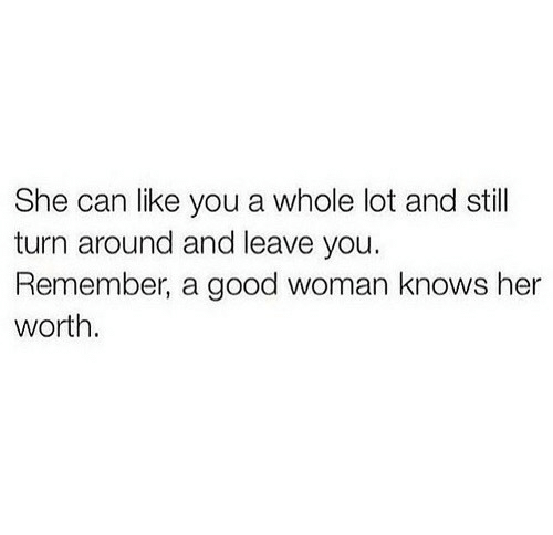 turn around: She can like you a whole lot and still  turn around and leave you.  Remember, a good woman knows her  worth