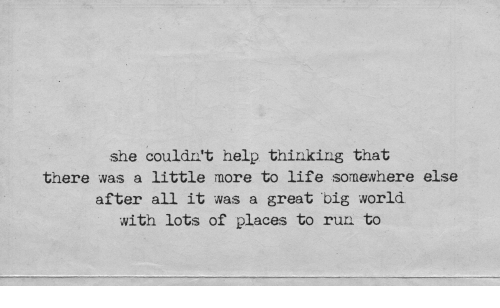Life, Run, and Help: she couldn't help thinking that  there was a little more to life somewhere else  after all it was a great big world  with lots of places to run to