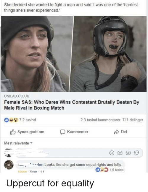 Boxing, Match, and Dank Memes: She decided she wanted to fight a man and said it was one of the 'hardest  things she's ever experienced.  UNILAD.CO.UK  Female SAS: Who Dares Wins Contestant Brutally Beaten By  Male Rival In Boxing Match  D72 tusind  2,3 tusind kommentarer 711 delinger  ub Synes godt omKommenter  Del  Mest relevante  eden Looks like she got some equal rights and lefts.  4.6 tusind  Haha - Suar 1t