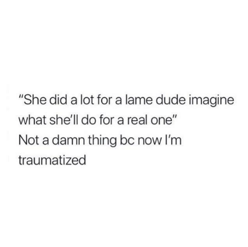 """Dude, Relationships, and Shell: """"She did a lot for a lame dude imagine  what she'll do for a real one""""  Not a damn thing bc now I'm  traumatized"""