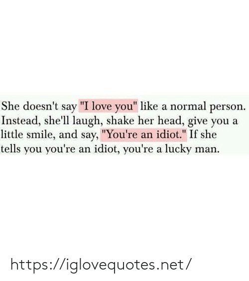 "Youre A: She doesn't say ""I love you"" like a normal person.  Instead, she'll laugh, shake her head, give you a  little smile, and say, ""You're an idiot."" If she  tells you you're an idiot, you're a lucky man. https://iglovequotes.net/"