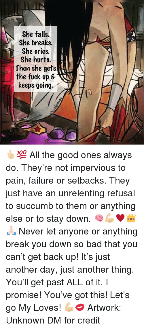 Get Back Up: She falls.  She breaks.  She cries.  She hurts.  Then she gets  the fuck up s  keeps going. 👆🏼💯 All the good ones always do. They're not impervious to pain, failure or setbacks. They just have an unrelenting refusal to succumb to them or anything else or to stay down. 🧠💪🏼♥️👑🙏🏻 Never let anyone or anything break you down so bad that you can't get back up! It's just another day, just another thing. You'll get past ALL of it. I promise! You've got this! Let's go My Loves! 💪🏼💋 Artwork: Unknown DM for credit