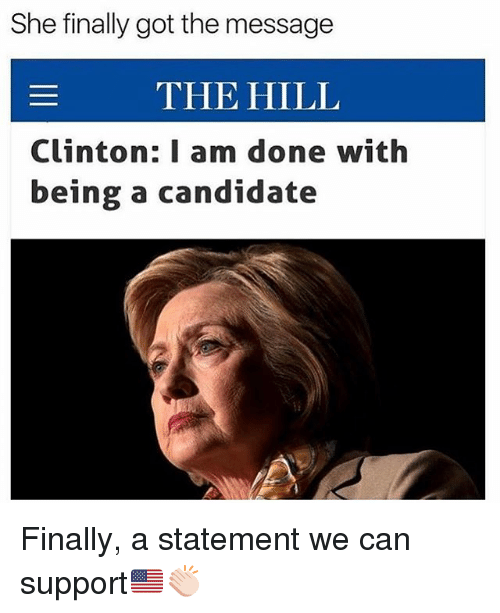 dones: She finally got the message  THE HILL  Clinton: I am done with  being a candidate Finally, a statement we can support🇺🇸👏🏻