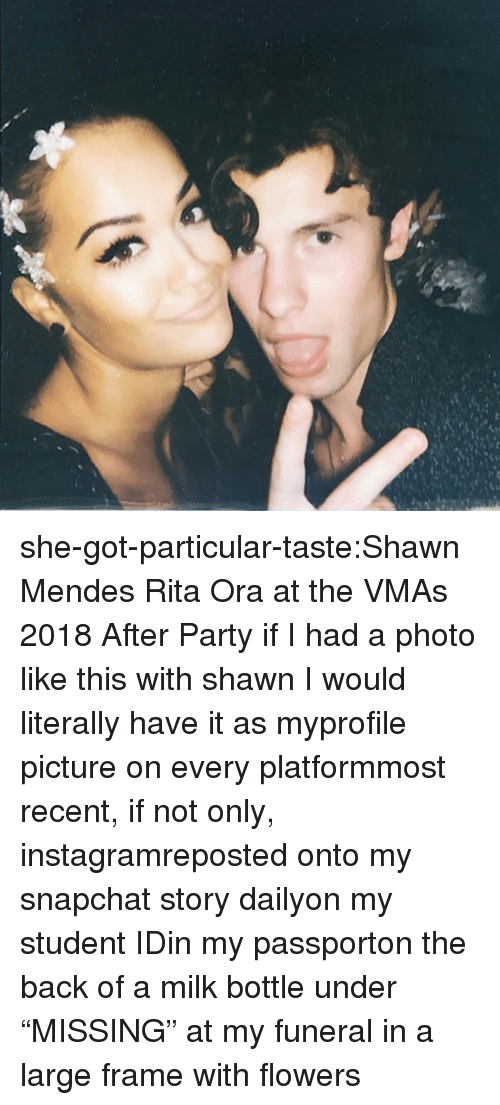 "Passport: she-got-particular-taste:Shawn Mendes  Rita Ora at the VMAs 2018 After Party    if I had a photo like this with shawn I would literally have it as myprofile picture on every platformmost recent, if not only, instagramreposted onto my snapchat story dailyon my student IDin my passporton the back of a milk bottle under ""MISSING"" at my funeral in a large frame with flowers"