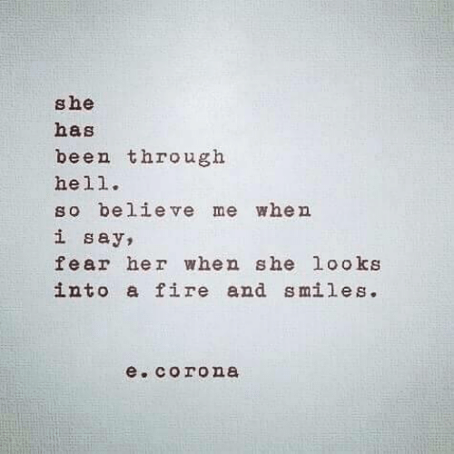 Fire, Fear, and Hell: she  has  been through  hell.  so believe me when  i say,  fear her when she looks  into a fire and smiles.  e.corone