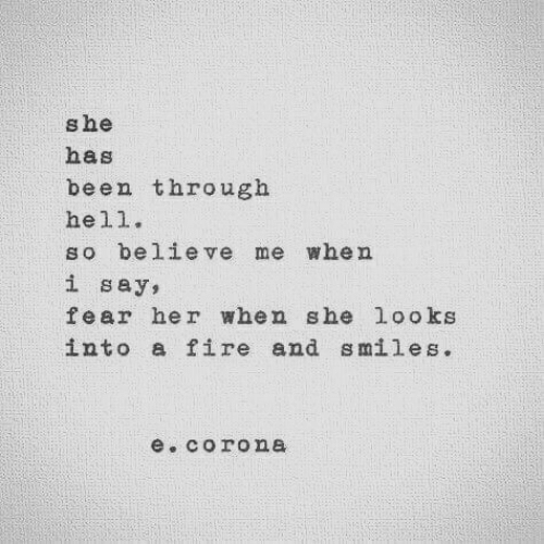 Fire, Fear, and Hell: she  has  been through  hell.  so believe me when  i say,  fear her when she looks  into a fire and smiles.  e. corona