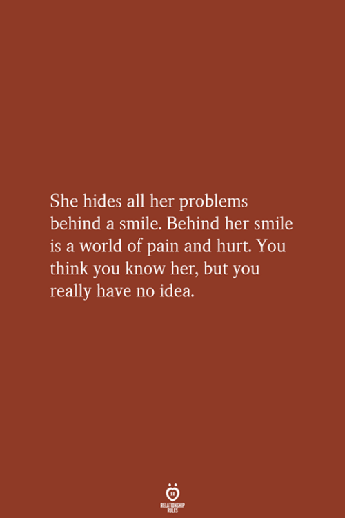 Smile, World, and Pain: She hides all her problems  behind a smile. Behind her smile  is a world of pain and hurt. You  think you know her, but you  really have no idea.