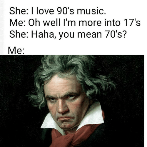 90's: She: I love 90's music.  Me: Oh well I'm more into 17's  She: Haha, you mean 70's?  Mе: