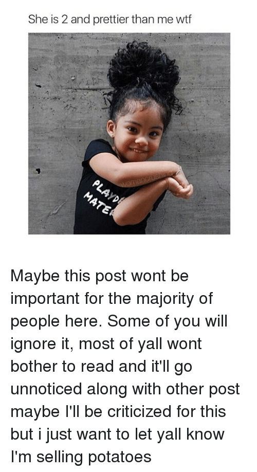 Willful Ignorance: She is 2 and prettier than me wtf Maybe this post wont be important for the majority of people here. Some of you will ignore it, most of yall wont bother to read and it'll go unnoticed along with other post maybe I'll be criticized for this but i just want to let yall know I'm selling potatoes