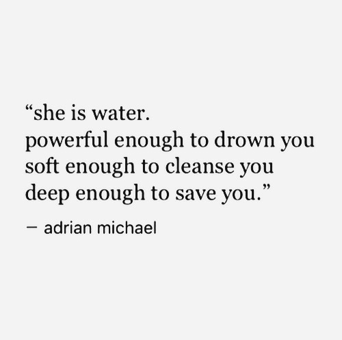 """to drown: """"she is water.  powerful enough to drown you  soft enough to cleanse you  deep enough to save you.""""  adrian michael"""