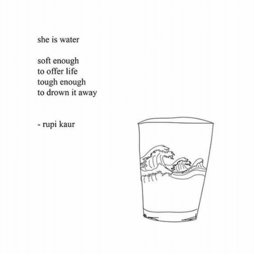 Life, Water, and Tough: she is water  soft enough  to offer life  tough enough  to drown it away  rupi kaur