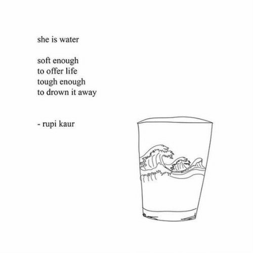to drown: she is water  soft enough  to offer life  tough enough  to drown it away  rupi kaur