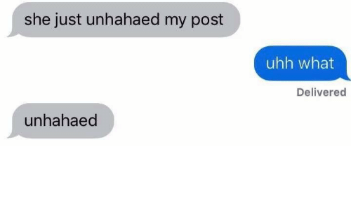 She, Post, and What: she just unhahaed my post  uhh what  Delivered  unhahaed