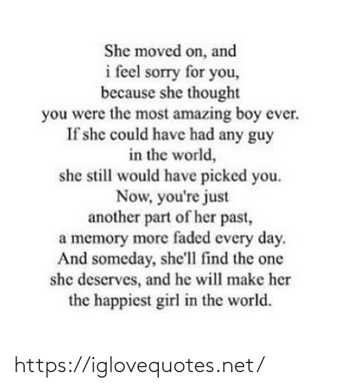 every day: She moved on, and  i feel sorry for you,  because she thought  you were the most amazing boy ever.  If she could have had any guy  in the world,  she still would have picked you.  Now, you're just  another part of her past,  a memory more faded every day.  And someday, she'll find the one  she deserves, and he will make her  the happiest girl in the world. https://iglovequotes.net/