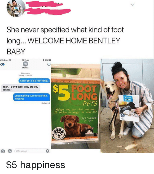 Verizon, Yeah, and Bentley: She never specified what kind of foot  long.. WELCOME HOME BENTLEY  BABY  l Verizon LTE  * 91%-  11:11 AM  MJ  Mamma  Ke  iMessage  Today 11:09 AM  Can I get a $5 foot long?  Yeah, i don't care. Why are you  asking?  FOO  Just making sure it was fine  Thanks!  LONG  HOME  PETS  Delivered  Adopt any pet that measures  12 inches or longer for only $5!  SEPTEMBER  1ST- 8TH  Message  0 $5 happiness