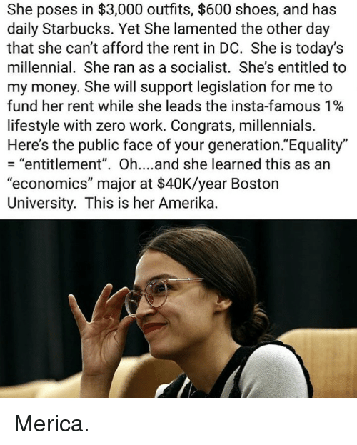 "merica: She poses in $3,000 outfits, $600 shoes, and has  daily Starbucks. Yet She lamented the other day  that she can't afford the rent in DC. She is today's  millennial. She ran as a socialist. She's entitled to  my money. She will support legislation for me to  fund her rent while she leads the insta-famous 1%  lifestyle with zero work. Congrats, millennials.  Here's the public face of your generation.""Equality""  - ""entitlement"". Oh....and she learned this as an  ""economics"" major at $40K/year Boston  University. This is her Amerika. Merica."