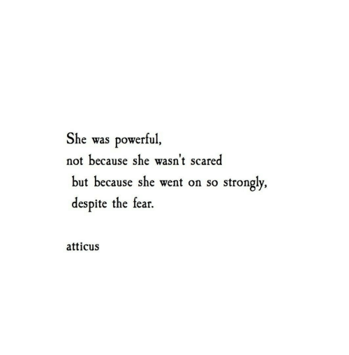 The Fear: She  powerful,  was  not because she wasn't scared  but because she went on so  strongly,  despite the fear  atticus