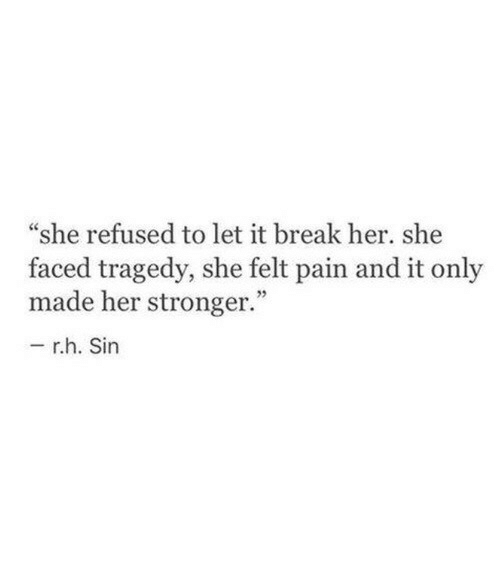 "refused: ""she refused to let it break her. she  faced tragedy, she felt pain and it only  made her stronger.""  r.h. Sin"