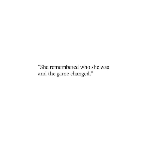 """The Game, Game, and Who: """"She remembered who she was  and the game changed."""""""