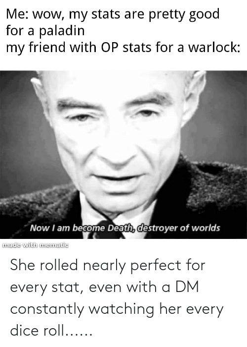 A Dm: She rolled nearly perfect for every stat, even with a DM constantly watching her every dice roll......