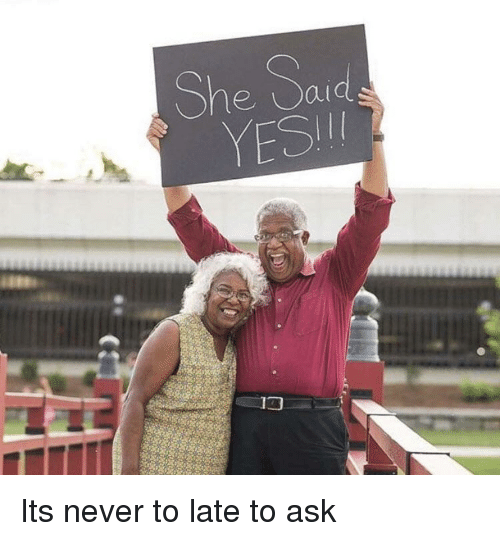 Never, Ask, and She: She Sa Its never to late to ask