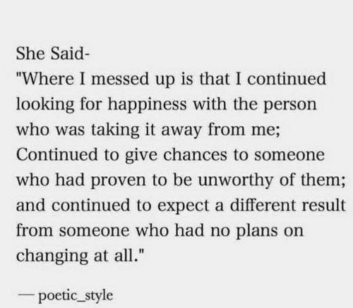 "Result: She Said  ""Where I messed up is that I continued  looking for happiness with the person  who was taking it away from me;  Continued to give chances to someone  who had proven to be unworthy of them;  and continued to expect a different result  from someone who had no plans on  changing at all.""  poetic_style"