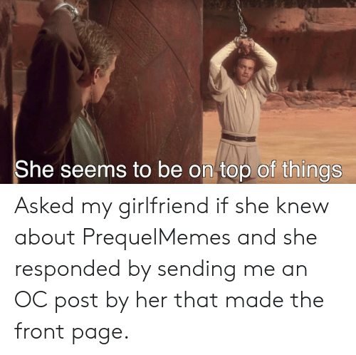 Girlfriend, Page, and Her: She seems to be on top of things Asked my girlfriend if she knew about PrequelMemes and she responded by sending me an OC post by her that made the front page.