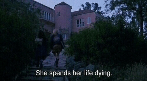 Life, Her, and She: She spends her life dying.