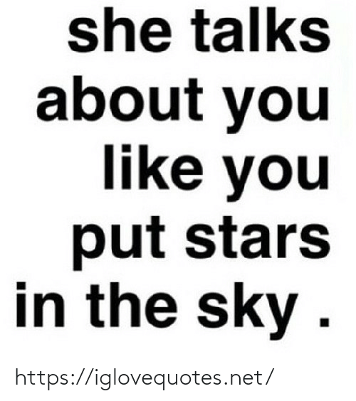 You Like: she talks  about you  like you  put stars  in the sky . https://iglovequotes.net/