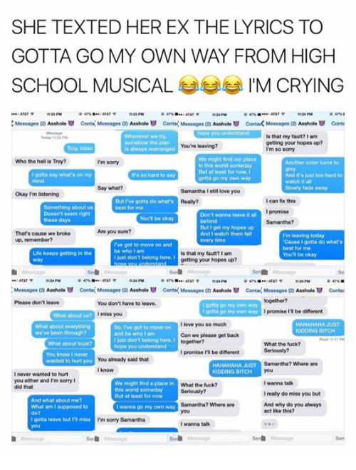 Atat: SHE TEXTED HER EX THE LYRICS TO  SCHOOL MUSICAL  IM CRYING  ATATP  tt24 PM  Messages (2)  Asshole Conta Messages Asshole conta Messages (20 Asshole contack Messages (2 Asshole conta  liilialailililiiiiiiiiii Is that my fault? I am  getting your hopes up?  You're leaving?  is always marranged  I'm so sorry  We might find our place  Who the hell is Troy?  I'm sorry  in this world someday  But at loast for now, I  gotta say what's on my  And it's just too hard to  It's so hard say  gotta go my own way  watch it all  Say what?  Samantha still love you  Okay I'm listening  But rve gotta do what's  can fix this  best for mo  promise  Don't wanna leave it all  Samantha?  get my hopes up  Are you sure?  That's cause we broke  And I watch them fall  I'm leaving today.  up, remember?  'Cause I gotta do what's  I've got to move on and  best for me  be who am  Life keeps getting in the  Is that my fault?lam  You'll be okay  just don't belong here,  getting your hopes up?  ATAT  Messages (2 Asshole conta(Messages (2 Asshole Conta Messages (zy  Asshole conta Messages  Asshole U contac  Please don't leave  You don't have to leave.  porta go own way  I gotta go my own way  promise be different  I miss you  I love you so much  HAHAHAHA JUST  So, got to move on  we've been through?  and be who lam  Can we please get back  just dont belong here,  What the tuck?  hope you understand  I promise l'Ibe different  You already said that  wanted to hurt you  Samantha? Where are  HAHAHAHA JUST  KIDDING BITCH  never wanted to hurt  you either and'm sorry I  I wanna talk  We might find a place in  What the fuck?  did that  this world someday  Ireally do miss you but  But at least for now  And what about me?  Samantha? Where are  And why do you always  What am I supposed  wanna go my own way  act like this?  gotta leave but I'Rimiss  I'm sorry Samantha  I wanna talk