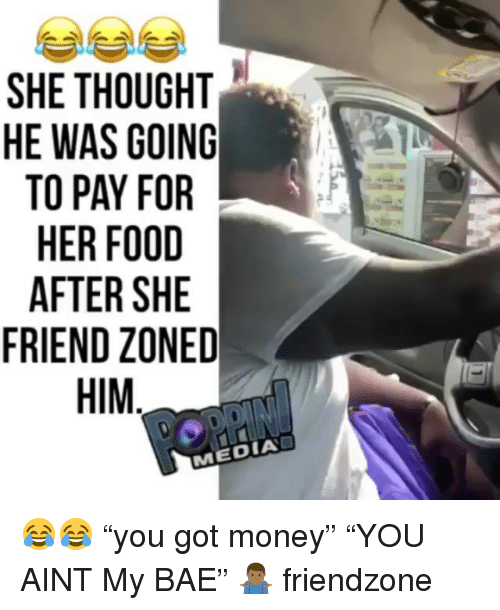"Bae, Food, and Friendzone: SHE THOUGHT  HE WAS GOING  TO PAY FOR  HER FOOD  AFTER SHE  FRIEND ZONED  HIM  0  MEDIA 😂😂 ""you got money"" ""YOU AINT My BAE"" 🤷🏾‍♂️ friendzone"