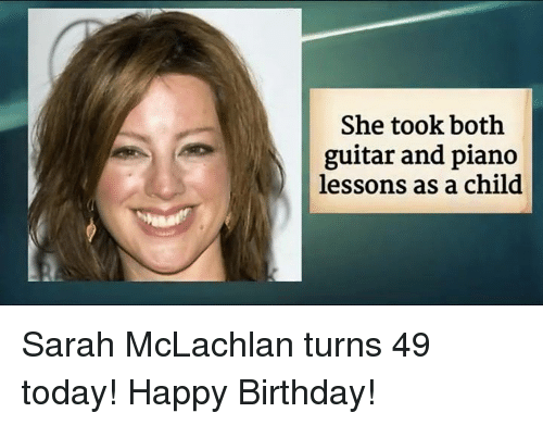 Lessoned: She took both  guitar and piano  lessons as a child Sarah McLachlan turns 49 today! Happy Birthday!