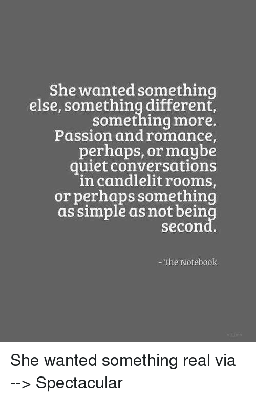 The Notebook: She wanted something  else, something different,  something more.  Passion and romance  perhaps, or maybe  quiet conversations  in candlelitrooms,  or perhaps something  as simple as not bein  secon  The Notebook She wanted something real   via --> Spectacular