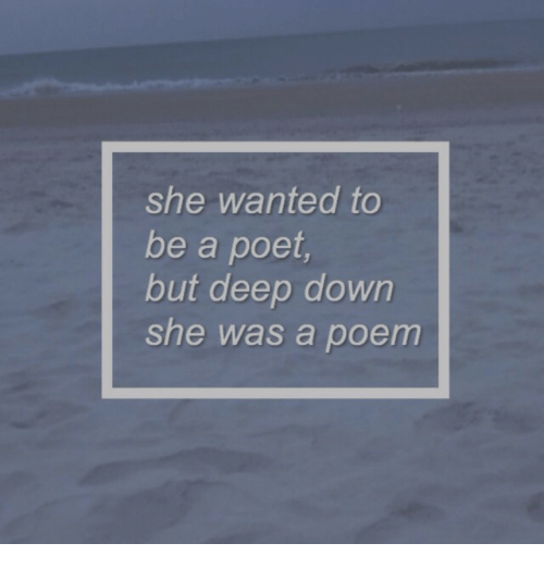 Deep, Wanted, and Down: she wanted to  be a poet  but deep down  she  was a poem