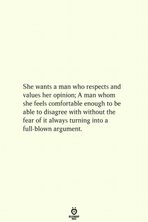 The Fear: She wants a man who respects and  values her opinion; A man whom  she feels comfortable enough to be  able to disagree with without the  fear of it always turning into a  full-blown argument.