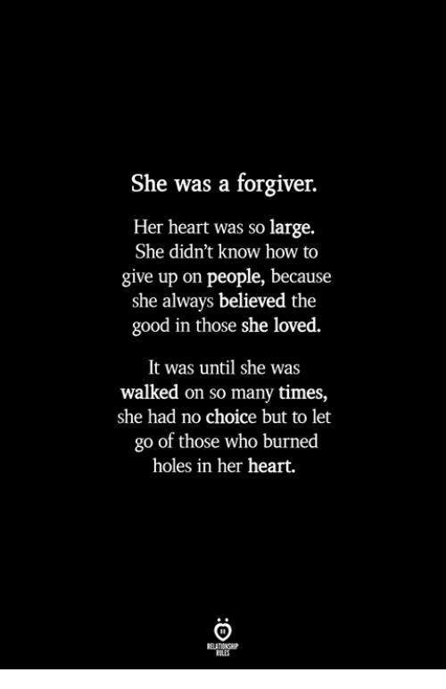 No Choice But: She was a forgiver.  Her heart was so large.  She didn't know how to  give up on people, because  she always believed the  good in those she loved.  It was until she was  walked on so many times,  she had no choice but to let  go of those who burned  holes in her heart.  ILES