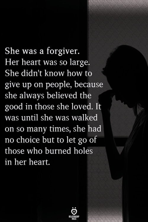 No Choice But: She was a forgiver.  Her heart was so large.  She didn't know how to  give ause  she always believed the  good in those she loved. It  was until she was walked  on so many times, she had  no choice but to let go of  those who burned holes  in her heart.  up on people, bec