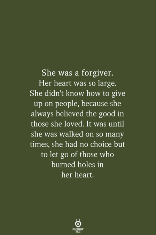 No Choice But: She was a forgiver.  Her heart was so large.  She didn't know how to give  up on people, because she  always believed the good in  those she loved. It was until  she was walked on so many  times, she had no choice but  to let go of those who  burned holes in  her heart.  RELATIONSHIP  LES