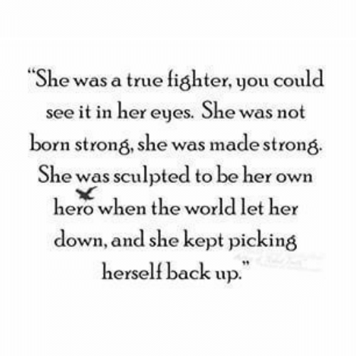 """fighter: """"She was a true fighter, you could  see it in her eyes. She was not  born strong, she was made strong  She was sculpted to be her own  hero when the world let her  down, and she kept picking  herself back up."""